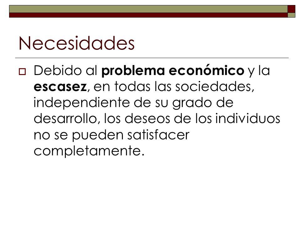 Necesidades Debido al problema económico y la escasez, en todas las sociedades, independiente de su grado de desarrollo, los deseos de los individuos