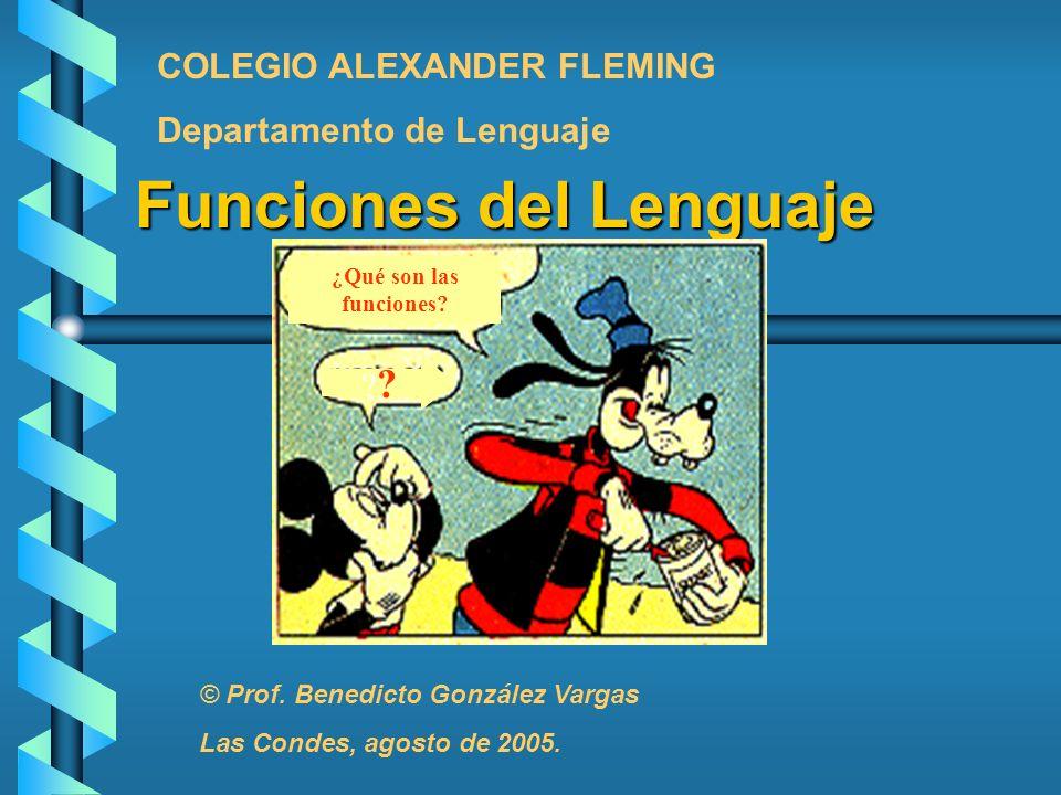 Funciones del Lenguaje ¿Qué son las funciones? ? COLEGIO ALEXANDER FLEMING Departamento de Lenguaje © Prof. Benedicto González Vargas Las Condes, agos