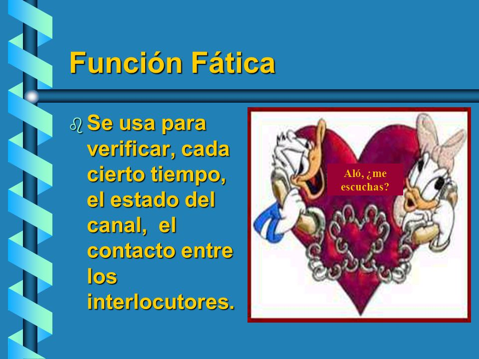 Función Fática b Se usa para verificar, cada cierto tiempo, el estado del canal, el contacto entre los interlocutores. Aló, ¿me escuchas?