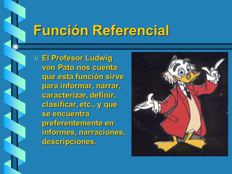 Función Referencial b El Profesor Ludwig von Pato nos cuenta que esta función sirve para informar, narrar, caracterizar, definir, clasificar, etc., y