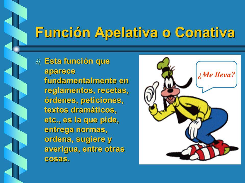 Función Apelativa o Conativa b Esta función que aparece fundamentalmente en reglamentos, recetas, órdenes, peticiones, textos dramáticos, etc., es la