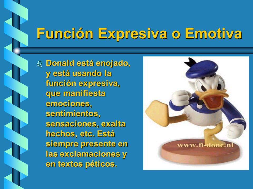 Función Expresiva o Emotiva b Donald está enojado, y está usando la función expresiva, que manifiesta emociones, sentimientos, sensaciones, exalta hec