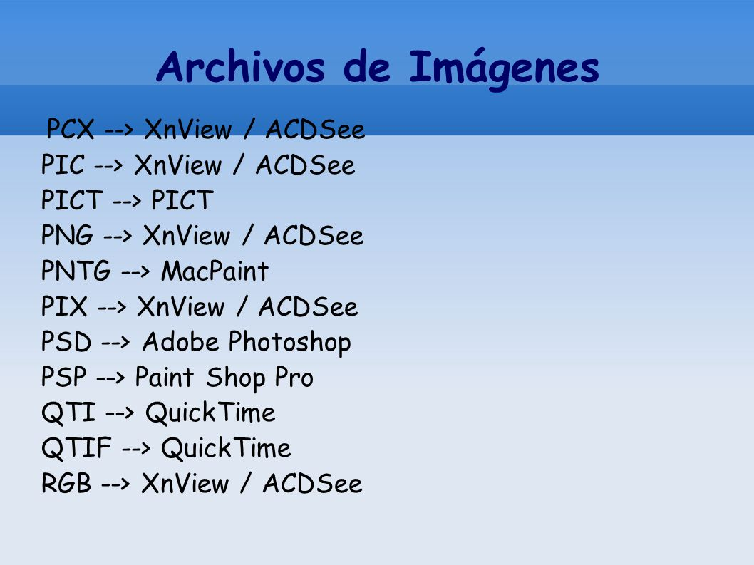 Archivos de Imágenes PCX --> XnView / ACDSee PIC --> XnView / ACDSee PICT --> PICT PNG --> XnView / ACDSee PNTG --> MacPaint PIX --> XnView / ACDSee PSD --> Adobe Photoshop PSP --> Paint Shop Pro QTI --> QuickTime QTIF --> QuickTime RGB --> XnView / ACDSee