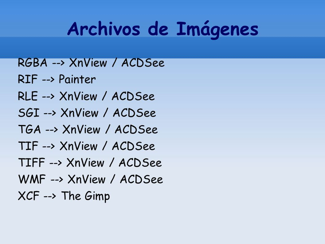 Archivos de Imágenes RGBA --> XnView / ACDSee RIF --> Painter RLE --> XnView / ACDSee SGI --> XnView / ACDSee TGA --> XnView / ACDSee TIF --> XnView / ACDSee TIFF --> XnView / ACDSee WMF --> XnView / ACDSee XCF --> The Gimp