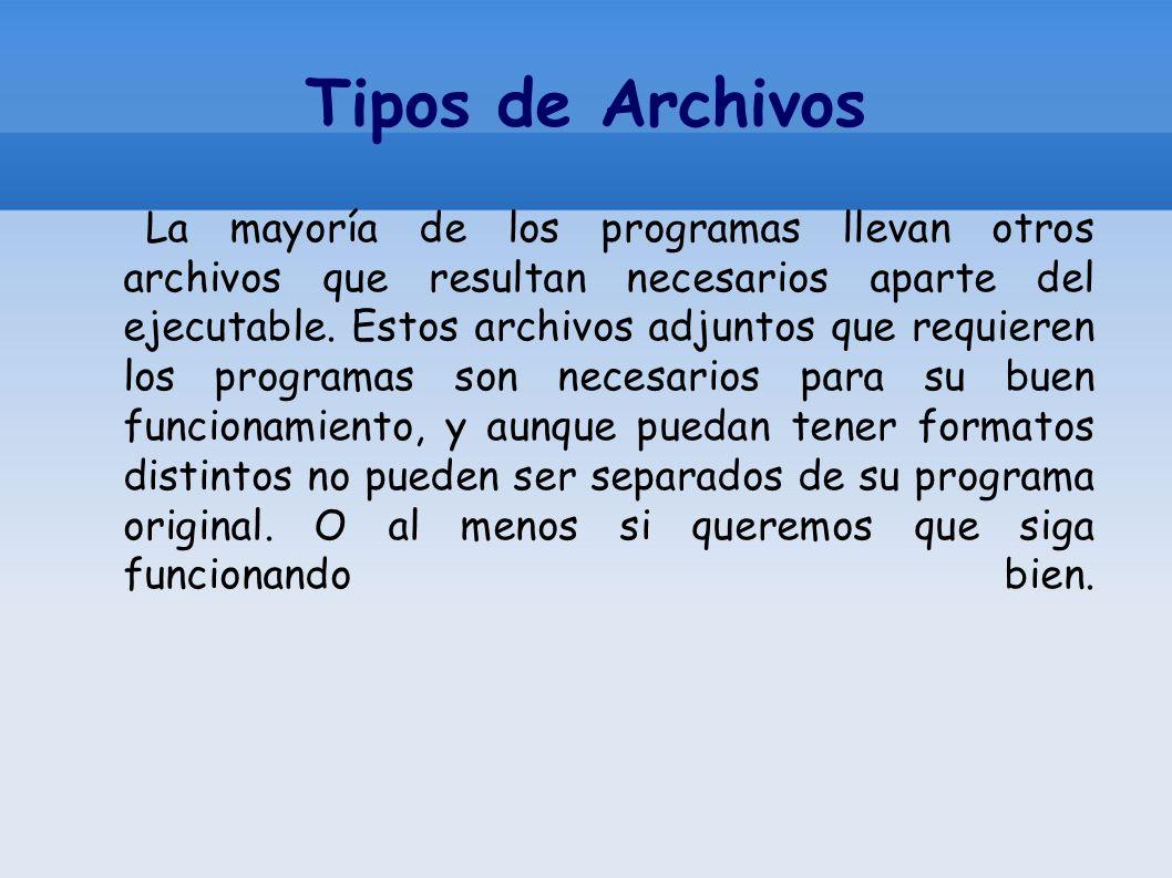 Tipos de Archivos La mayoría de los programas llevan otros archivos que resultan necesarios aparte del ejecutable. Estos archivos adjuntos que requier