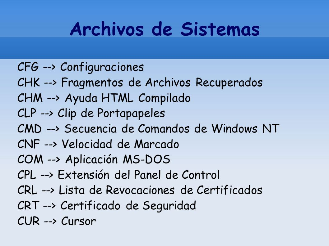 Archivos de Sistemas CFG --> Configuraciones CHK --> Fragmentos de Archivos Recuperados CHM --> Ayuda HTML Compilado CLP --> Clip de Portapapeles CMD