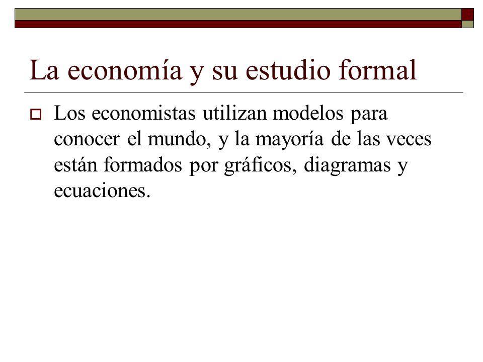 La economía y su estudio formal Los economistas utilizan modelos para conocer el mundo, y la mayoría de las veces están formados por gráficos, diagram