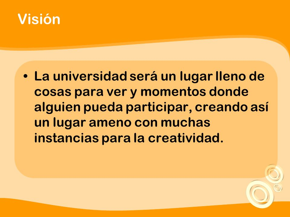 Visión La universidad será un lugar lleno de cosas para ver y momentos donde alguien pueda participar, creando así un lugar ameno con muchas instancias para la creatividad.