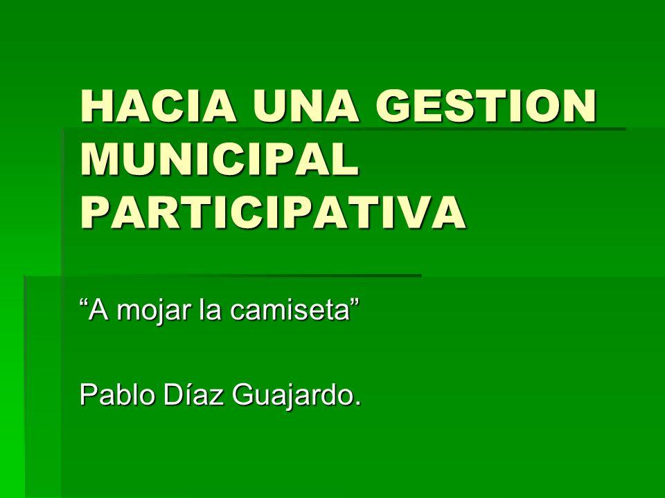 HACIA UNA GESTION MUNICIPAL PARTICIPATIVA A mojar la camiseta Pablo Díaz Guajardo.