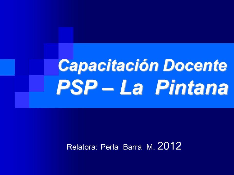 Capacitación Docente PSP – La Pintana Relatora: Perla Barra M. 2012