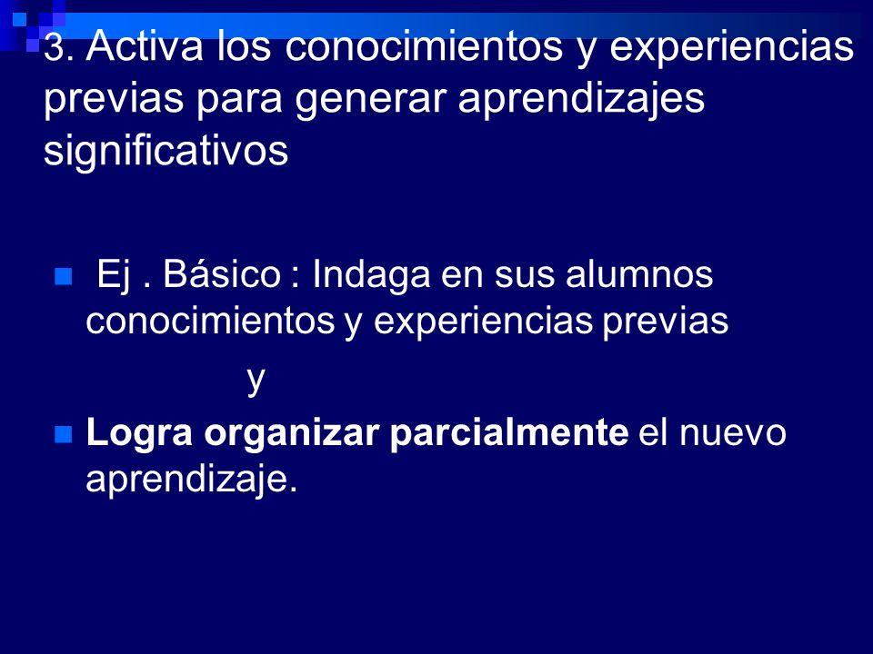 3. Activa los conocimientos y experiencias previas para generar aprendizajes significativos Ej. Básico : Indaga en sus alumnos conocimientos y experie