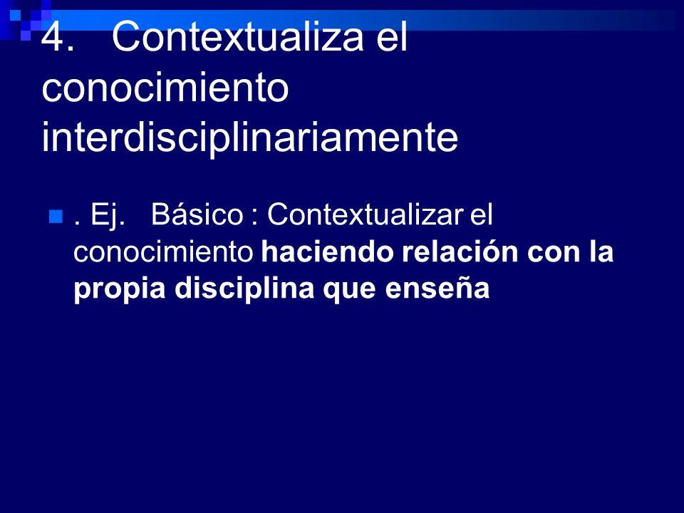 4. Contextualiza el conocimiento interdisciplinariamente. Ej. Básico : Contextualizar el conocimiento haciendo relación con la propia disciplina que e