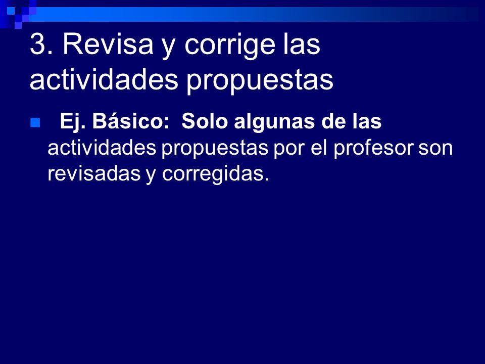 3. Revisa y corrige las actividades propuestas Ej. Básico: Solo algunas de las actividades propuestas por el profesor son revisadas y corregidas.