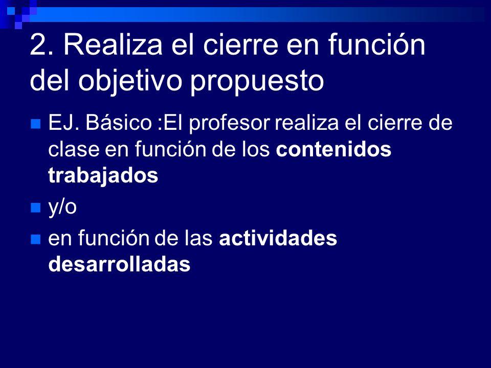 2. Realiza el cierre en función del objetivo propuesto EJ. Básico :El profesor realiza el cierre de clase en función de los contenidos trabajados y/o