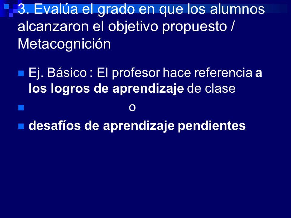 3. Evalúa el grado en que los alumnos alcanzaron el objetivo propuesto / Metacognición Ej. Básico : El profesor hace referencia a los logros de aprend