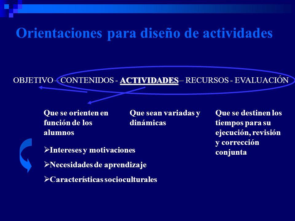 Orientaciones para diseño de actividades Que se orienten en función de los alumnos Intereses y motivaciones Necesidades de aprendizaje Características