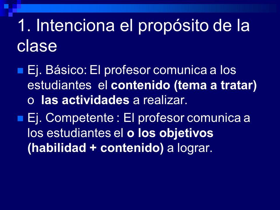 1. Intenciona el propósito de la clase Ej. Básico: El profesor comunica a los estudiantes el contenido (tema a tratar) o las actividades a realizar. E