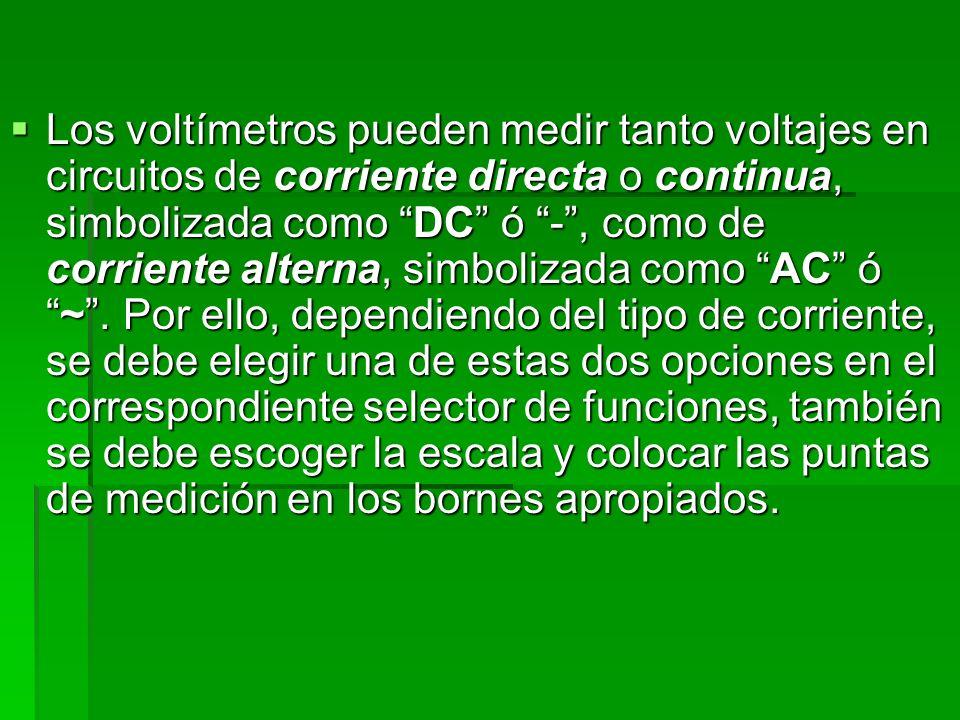 Los voltímetros pueden medir tanto voltajes en circuitos de corriente directa o continua, simbolizada como DC ó -, como de corriente alterna, simboliz