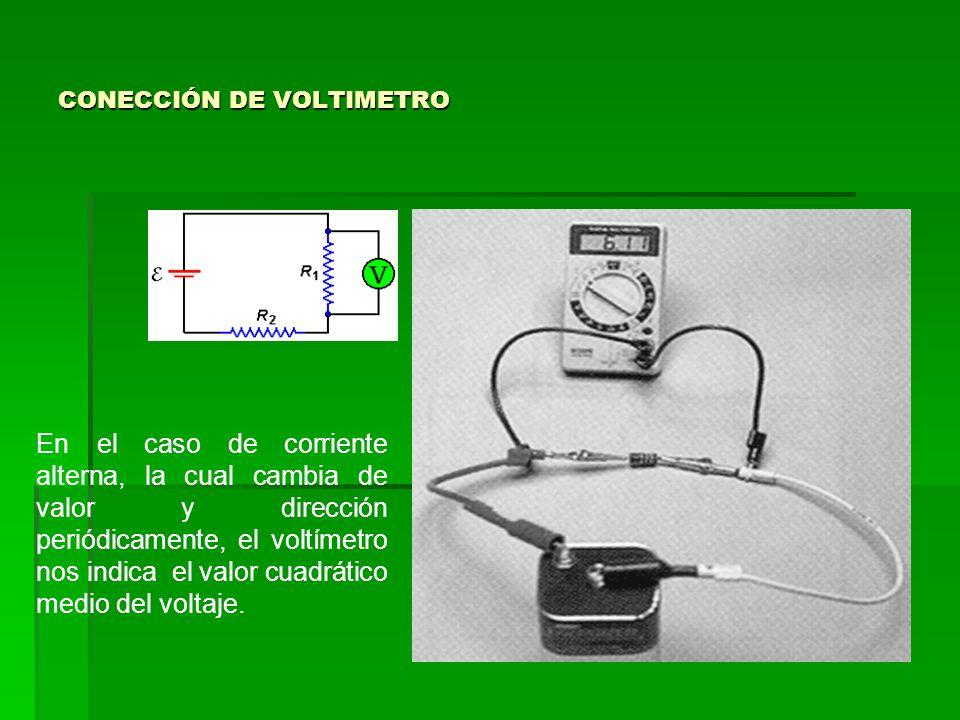 CONECCIÓN DE VOLTIMETRO En el caso de corriente alterna, la cual cambia de valor y dirección periódicamente, el voltímetro nos indica el valor cuadrát