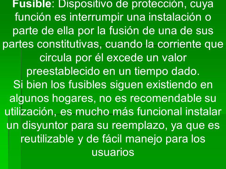 Fusible: Dispositivo de protección, cuya función es interrumpir una instalación o parte de ella por la fusión de una de sus partes constitutivas, cuan
