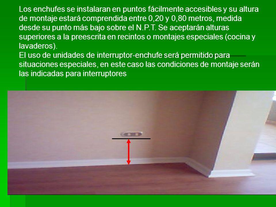 Montaje Enchufes Los enchufes se instalaran en puntos fácilmente accesibles y su altura de montaje estará comprendida entre 0,20 y 0,80 metros, medida