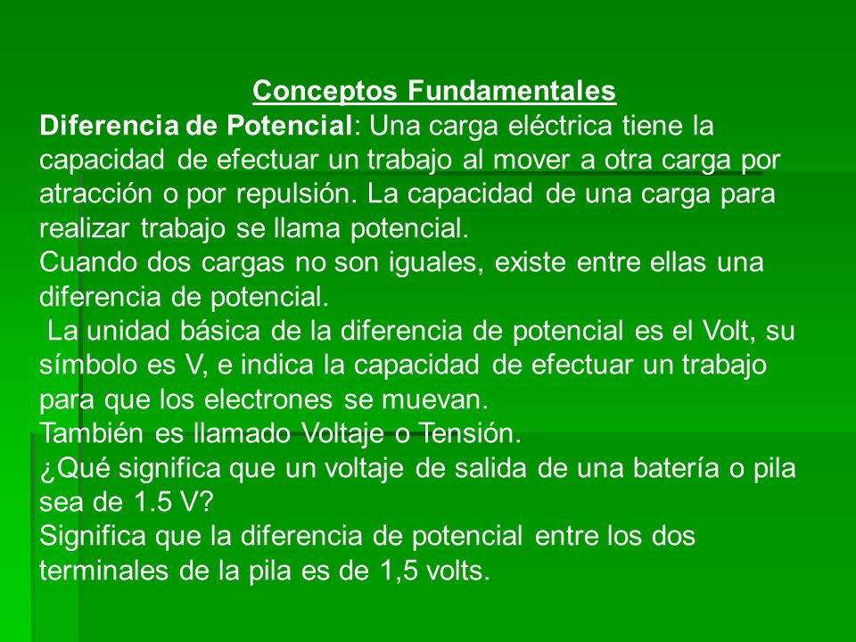 Conceptos Fundamentales Diferencia de Potencial: Una carga eléctrica tiene la capacidad de efectuar un trabajo al mover a otra carga por atracción o p