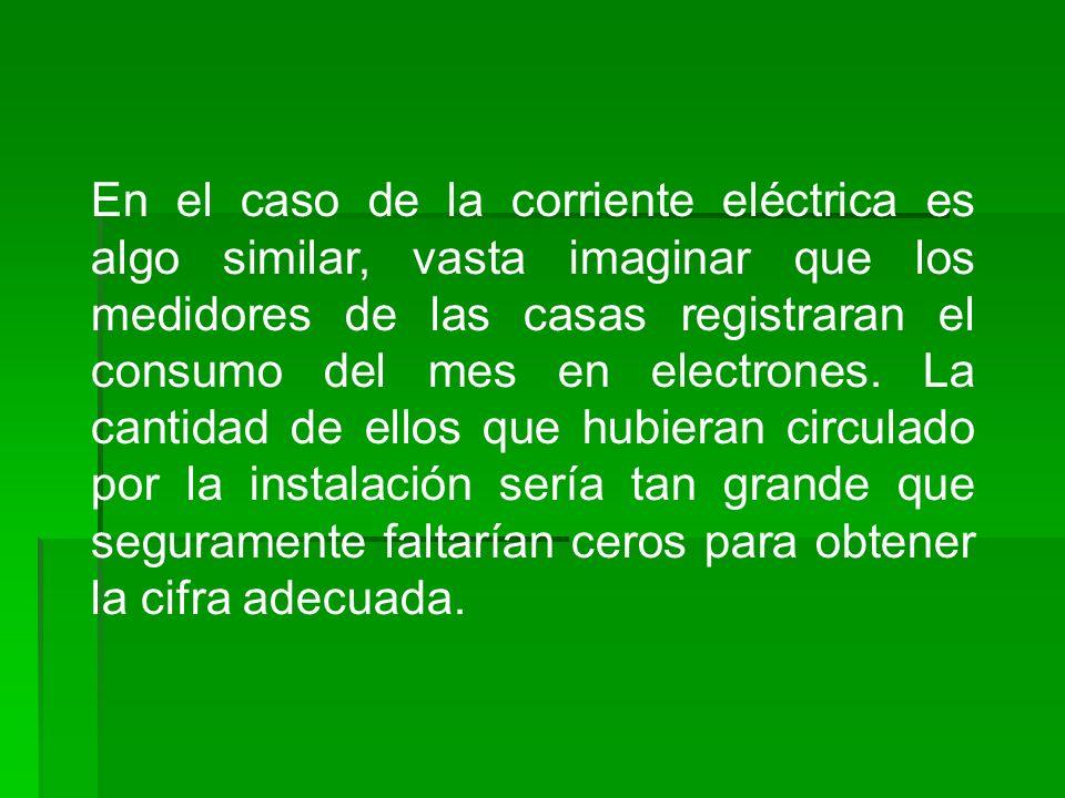 En el caso de la corriente eléctrica es algo similar, vasta imaginar que los medidores de las casas registraran el consumo del mes en electrones. La c
