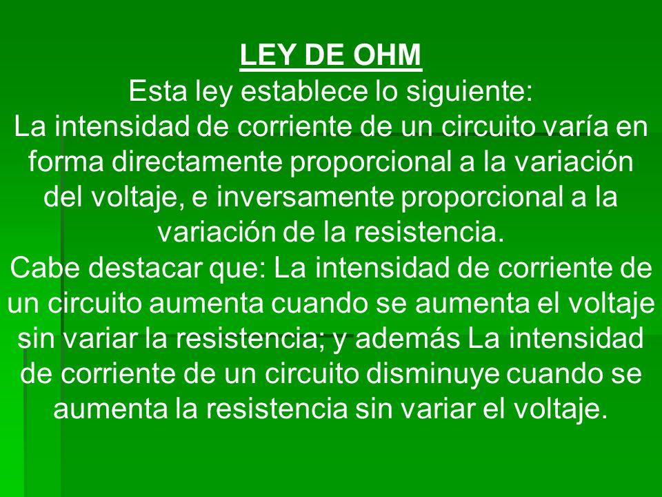 LEY DE OHM Esta ley establece lo siguiente: La intensidad de corriente de un circuito varía en forma directamente proporcional a la variación del volt