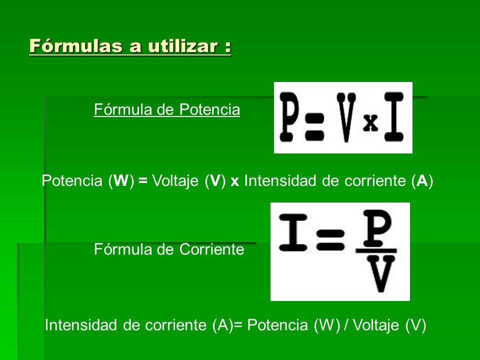 Fórmulas a utilizar : Fórmula de Potencia Fórmula de Corriente Potencia (W) = Voltaje (V) x Intensidad de corriente (A) Intensidad de corriente (A)= P