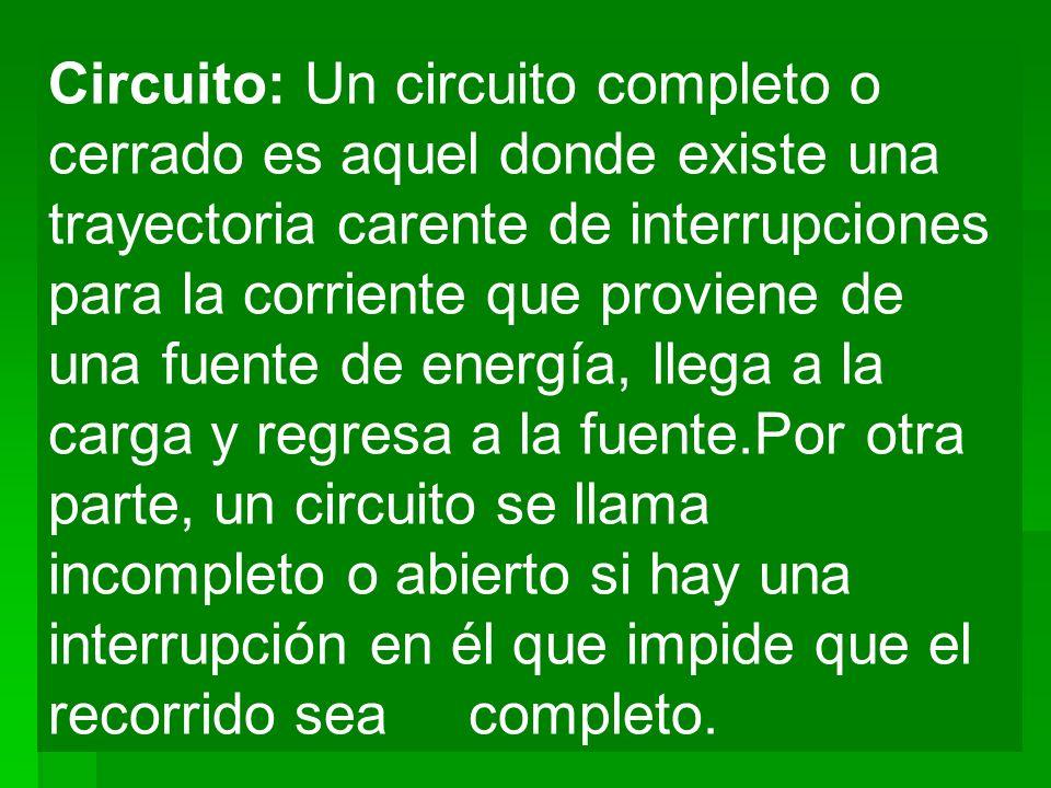 Circuito: Un circuito completo o cerrado es aquel donde existe una trayectoria carente de interrupciones para la corriente que proviene de una fuente