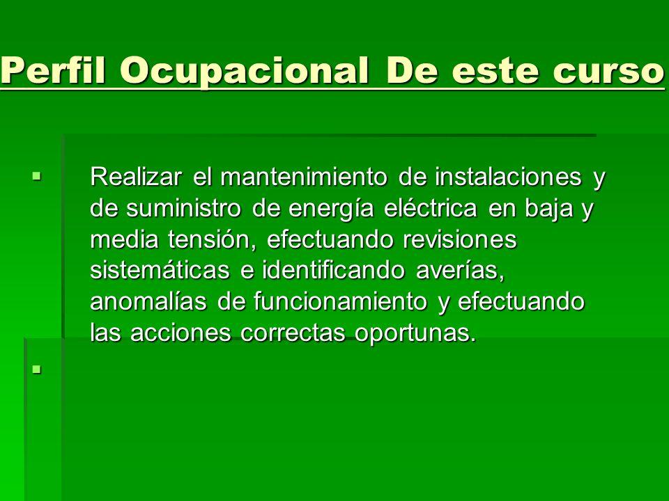 Perfil Ocupacional De este curso Realizar el mantenimiento de instalaciones y de suministro de energía eléctrica en baja y media tensión, efectuando r