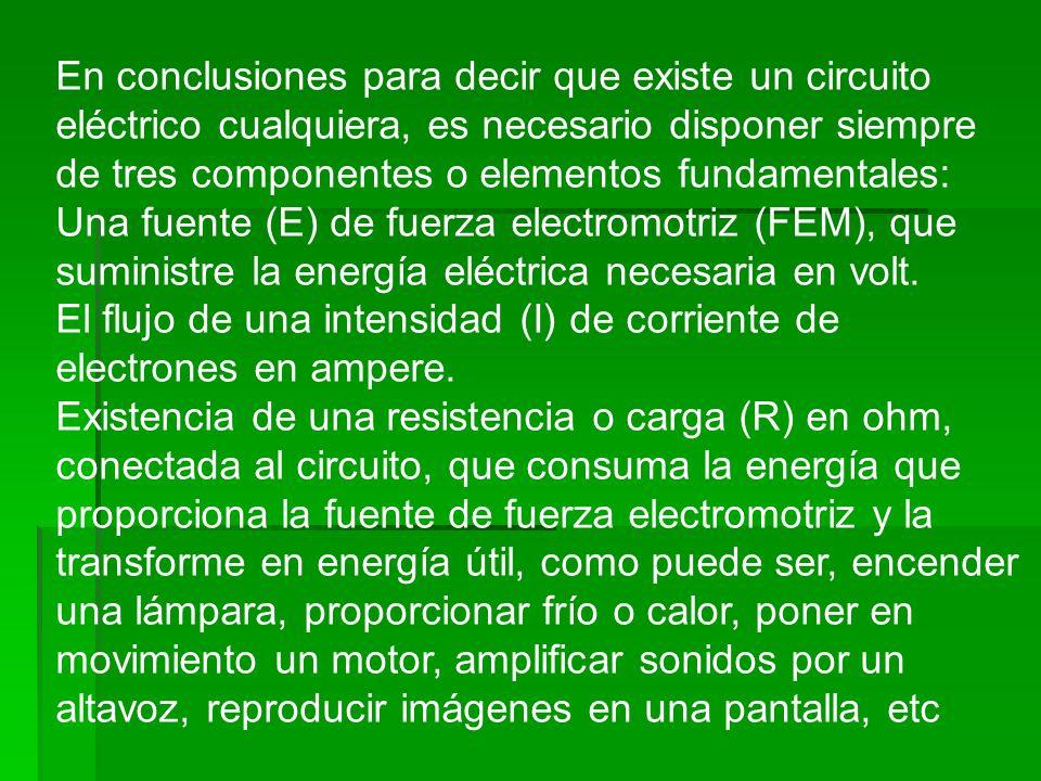En conclusiones para decir que existe un circuito eléctrico cualquiera, es necesario disponer siempre de tres componentes o elementos fundamentales: U
