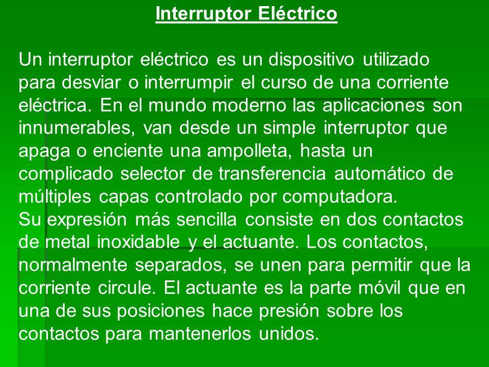 Interruptor Eléctrico Un interruptor eléctrico es un dispositivo utilizado para desviar o interrumpir el curso de una corriente eléctrica. En el mundo