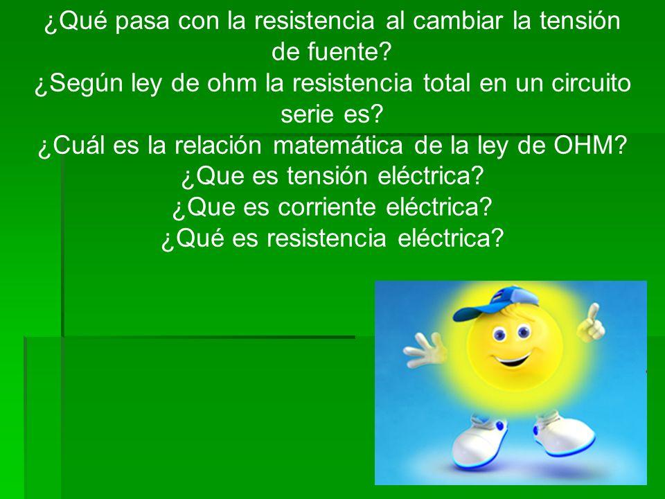 ¿Qué pasa con la resistencia al cambiar la tensión de fuente? ¿Según ley de ohm la resistencia total en un circuito serie es? ¿Cuál es la relación mat