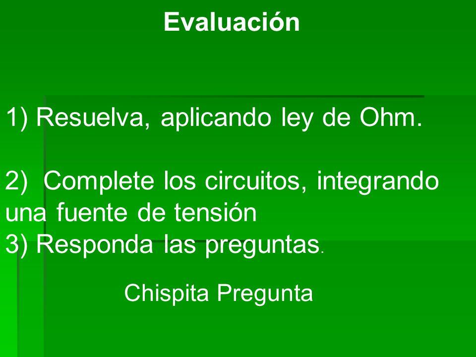 Evaluación 1) Resuelva, aplicando ley de Ohm. 2) Complete los circuitos, integrando una fuente de tensión 3) Responda las preguntas. Chispita Pregunta