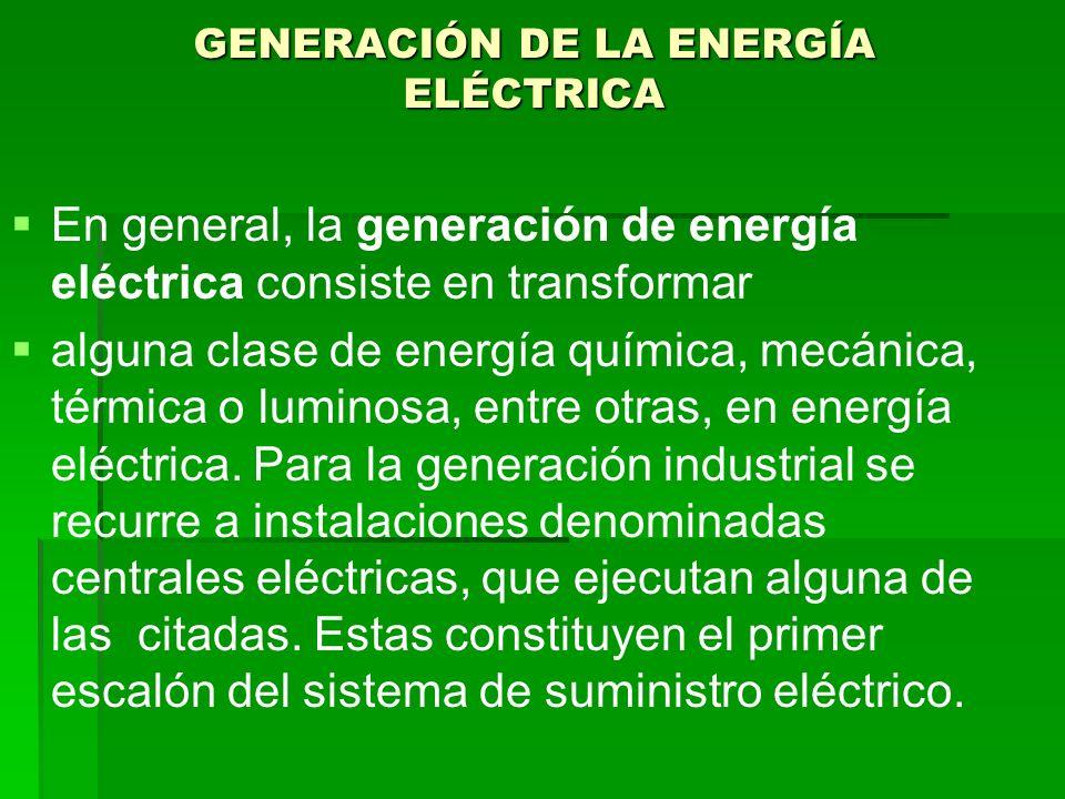 GENERACIÓN DE LA ENERGÍA ELÉCTRICA En general, la generación de energía eléctrica consiste en transformar alguna clase de energía química, mecánica, t