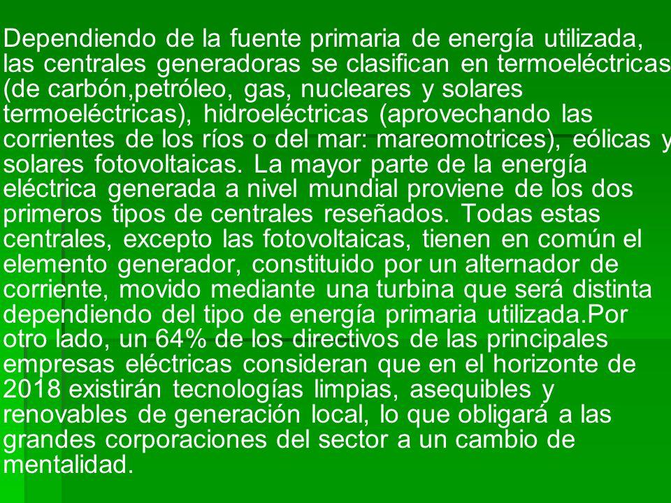 Dependiendo de la fuente primaria de energía utilizada, las centrales generadoras se clasifican en termoeléctricas (de carbón,petróleo, gas, nucleares