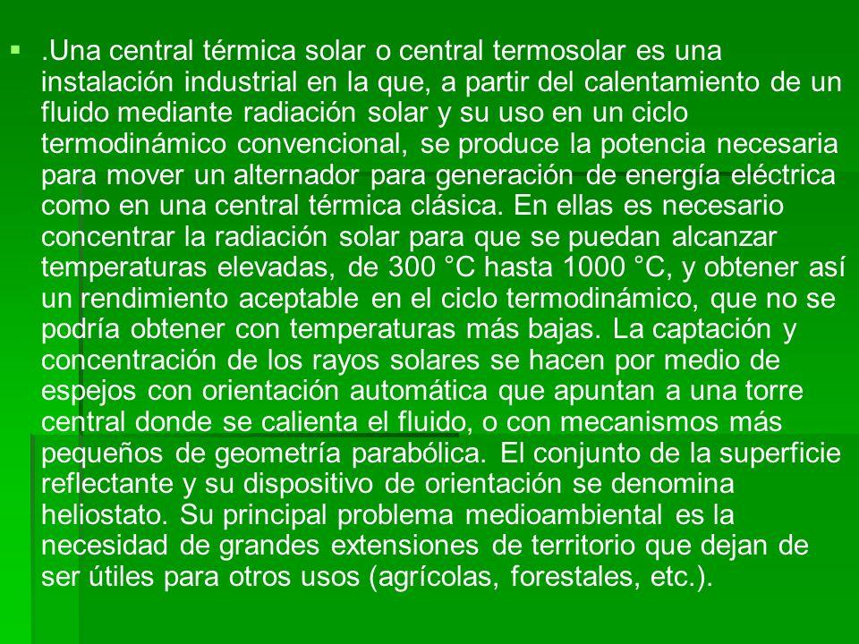 .Una central térmica solar o central termosolar es una instalación industrial en la que, a partir del calentamiento de un fluido mediante radiación so
