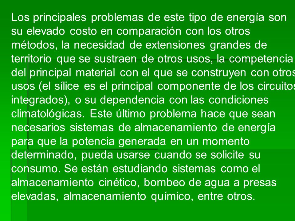Los principales problemas de este tipo de energía son su elevado costo en comparación con los otros métodos, la necesidad de extensiones grandes de te