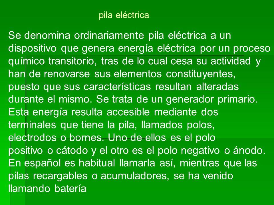 Se denomina ordinariamente pila eléctrica a un dispositivo que genera energía eléctrica por un proceso químico transitorio, tras de lo cual cesa su ac