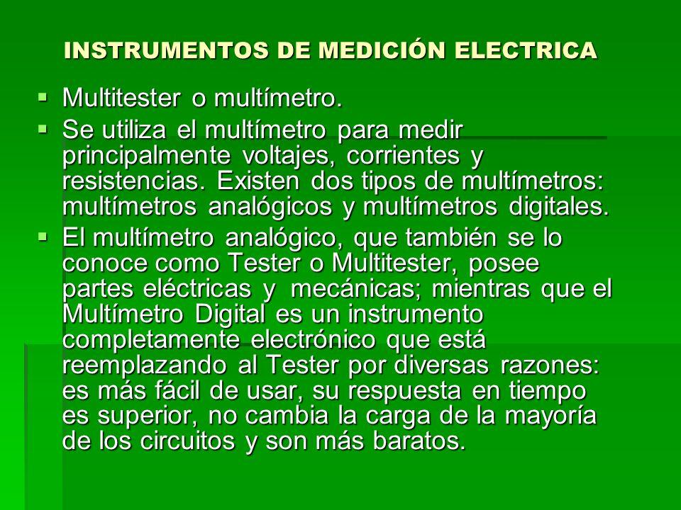 INSTRUMENTOS DE MEDICIÓN ELECTRICA Multitester o multímetro. Multitester o multímetro. Se utiliza el multímetro para medir principalmente voltajes, co