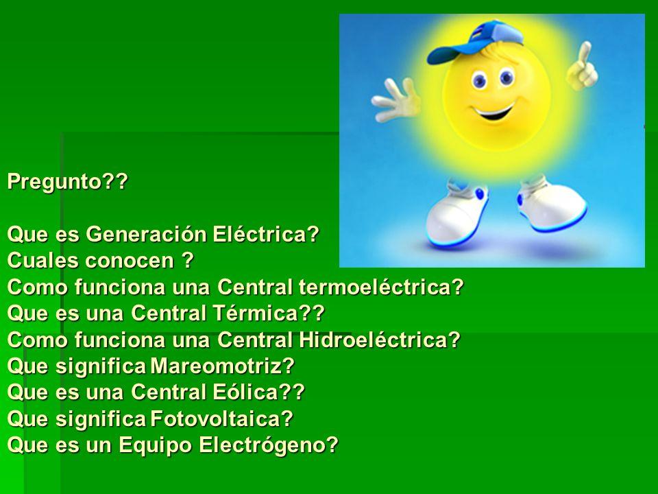 Pregunto?? Que es Generación Eléctrica? Cuales conocen ? Como funciona una Central termoeléctrica? Que es una Central Térmica?? Como funciona una Cent