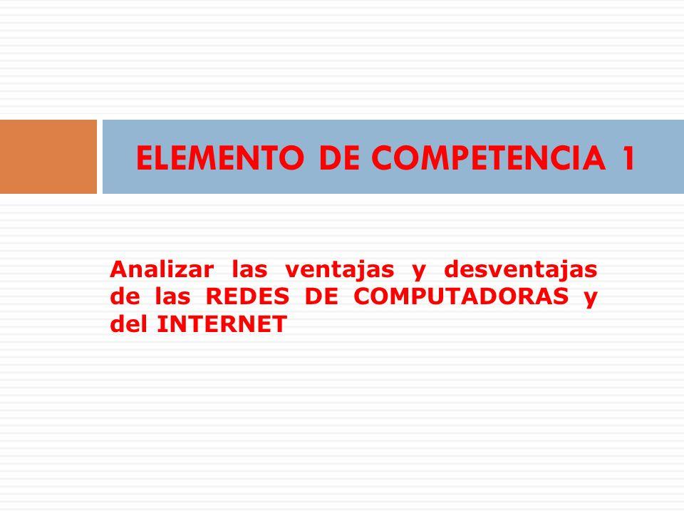 ELEMENTO DE COMPETENCIA 1 Analizar las ventajas y desventajas de las REDES DE COMPUTADORAS y del INTERNET