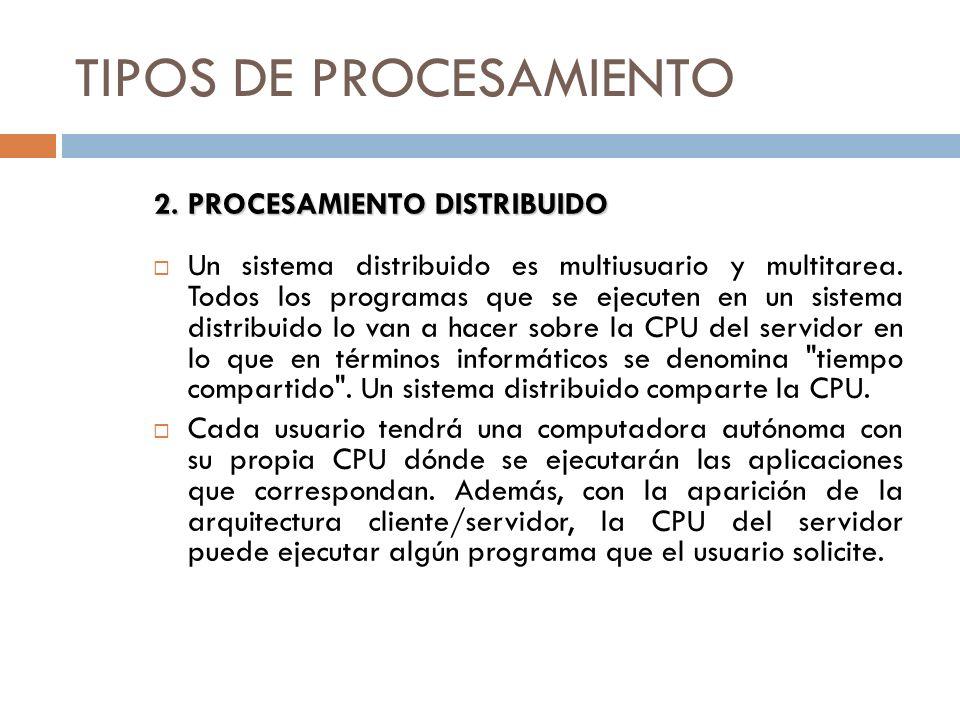 TIPOS DE PROCESAMIENTO 2.PROCESAMIENTO DISTRIBUIDO Un sistema distribuido es multiusuario y multitarea. Todos los programas que se ejecuten en un sist