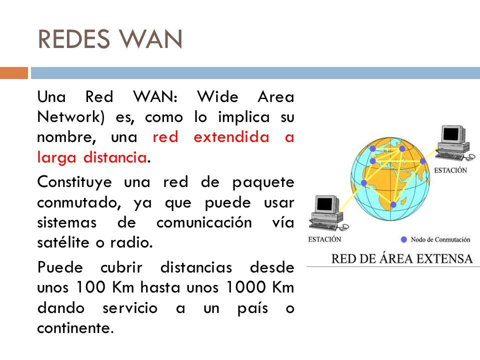 REDES WAN Una Red WAN: Wide Area Network) es, como lo implica su nombre, una red extendida a larga distancia. Constituye una red de paquete conmutado,