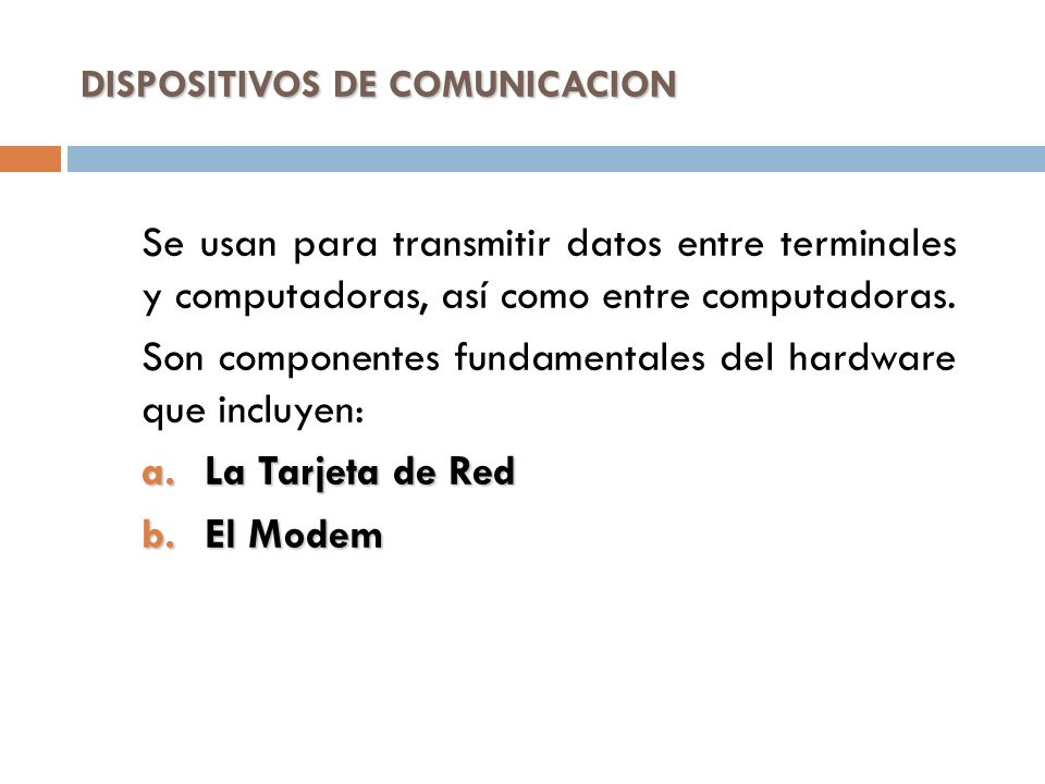 DISPOSITIVOS DE COMUNICACION Se usan para transmitir datos entre terminales y computadoras, así como entre computadoras. Son componentes fundamentales