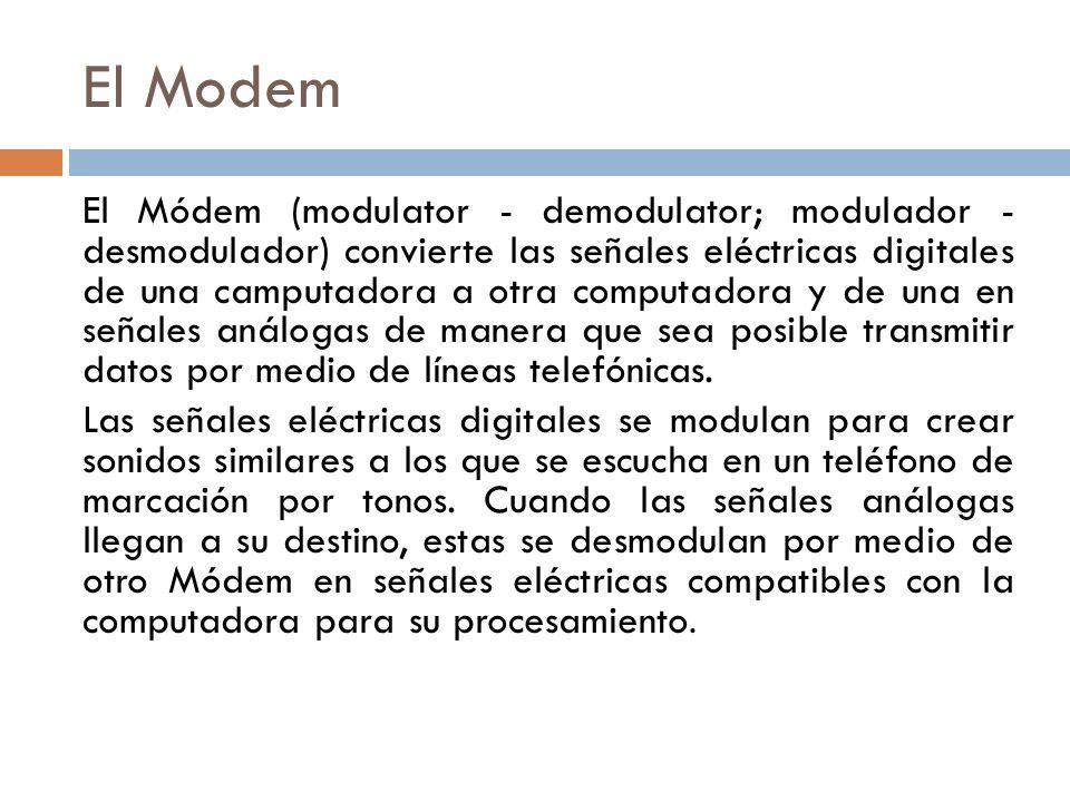 El Modem El Módem (modulator - demodulator; modulador - desmodulador) convierte las señales eléctricas digitales de una camputadora a otra computadora