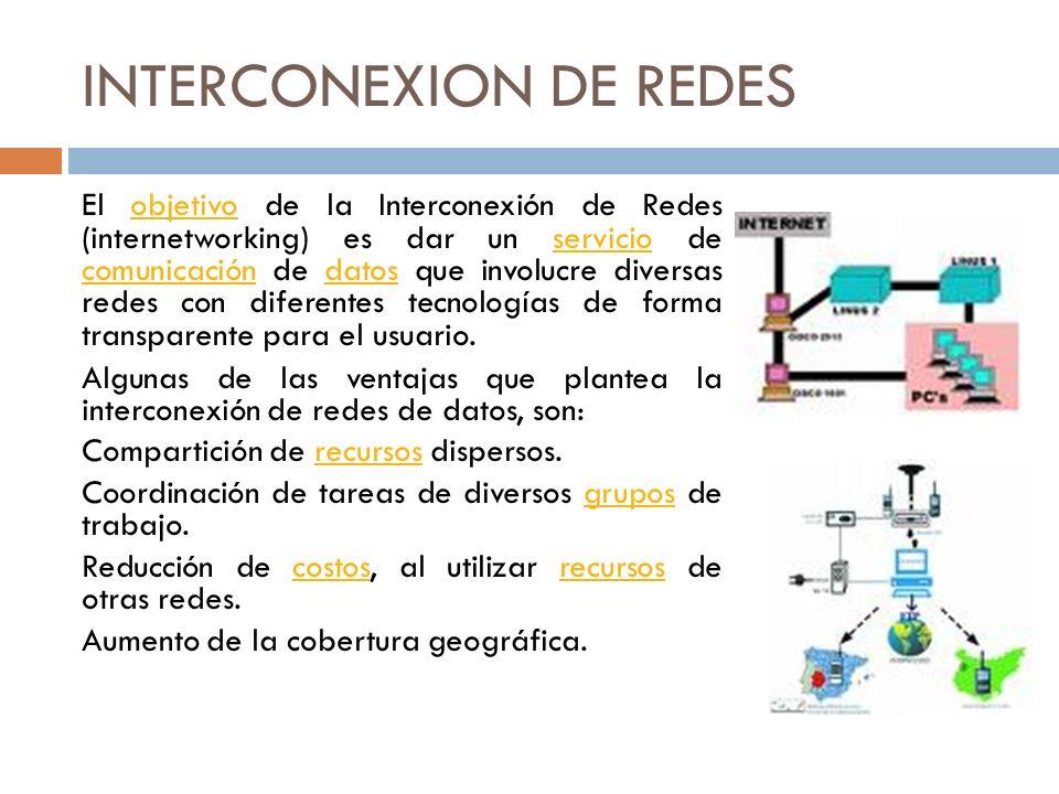 INTERCONEXION DE REDES El objetivo de la Interconexión de Redes (internetworking) es dar un servicio de comunicación de datos que involucre diversas r