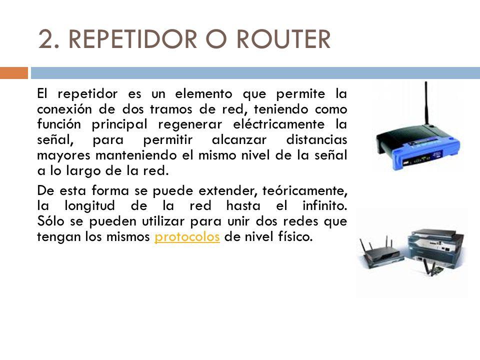 2. REPETIDOR O ROUTER El repetidor es un elemento que permite la conexión de dos tramos de red, teniendo como función principal regenerar eléctricamen