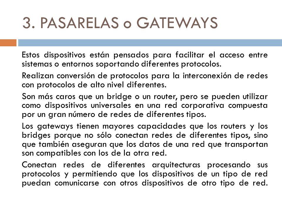 3. PASARELAS o GATEWAYS Estos dispositivos están pensados para facilitar el acceso entre sistemas o entornos soportando diferentes protocolos. Realiza